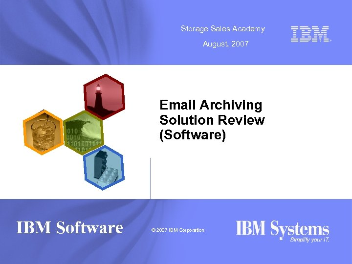 Storage Sales Academy August, 2007 Email Archiving Solution Review (Software) IBM Software © 2007