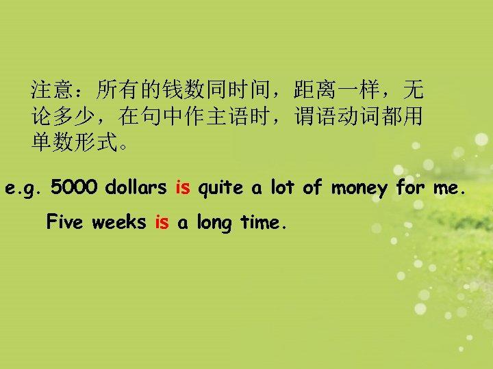 注意:所有的钱数同时间,距离一样,无 论多少,在句中作主语时,谓语动词都用 单数形式。 e. g. 5000 dollars is quite a lot of money for