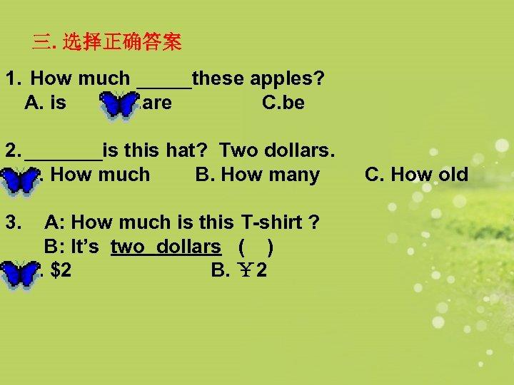 三. 选择正确答案 1. How much _____these apples? A. is B. are C. be 2.