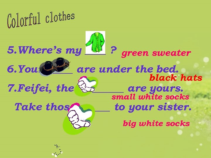 5. Where's my ____ ? green sweater 6. Your _____ are under the bed.