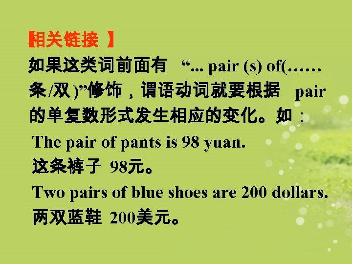 """【 相关链接 】 如果这类词前面有 """". . . pair (s) of(…… 条 /双 )""""修饰,谓语动词就要根据 pair"""