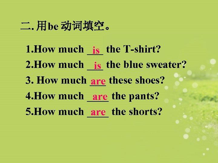 二. 用be 动词填空。 1. How much ___ the T-shirt? is 2. How much ___