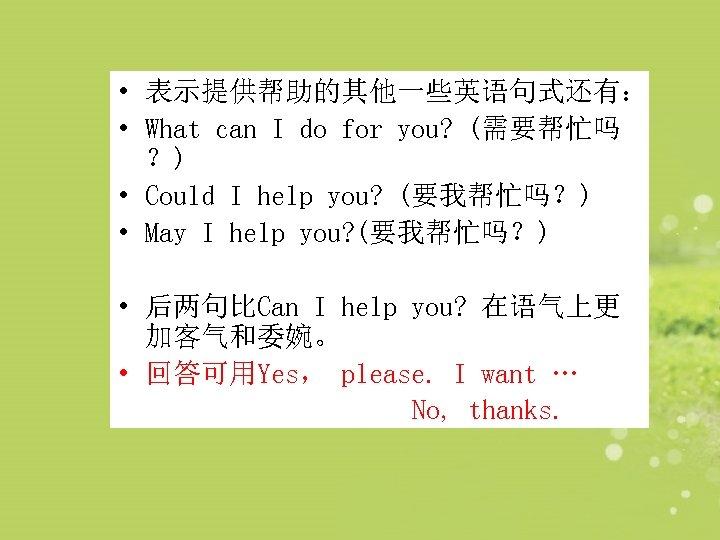 • 表示提供帮助的其他一些英语句式还有: • What can I do for you? (需要帮忙吗 ?) • Could