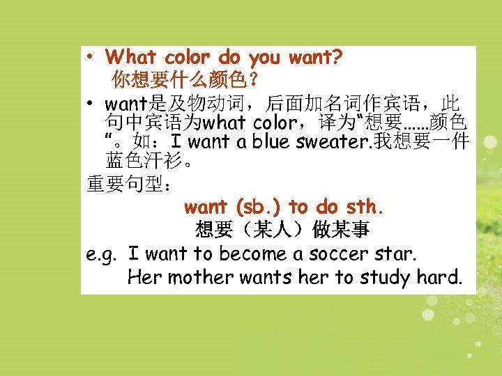 "• What color do you want? 你想要什么颜色? • want是及物动词,后面加名词作宾语,此 句中宾语为what color,译为""想要……颜色 ""。如:I want"