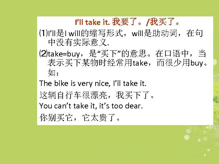"I'll take it. 我要了。/我买了。 ⑴I'll是I will的缩写形式,will是助动词,在句 中没有实际意义. ⑵take=buy,是""买下""的意思。在口语中,当 表示买下某物时经常用take,而很少用buy。 如: The bike is very"