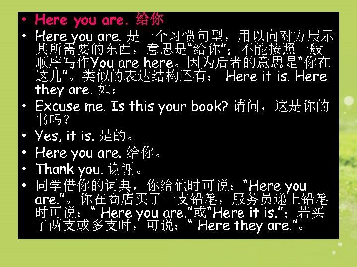 """• Here you are. 给你 • Here you are. 是一个习惯句型,用以向对方展示 其所需要的东西,意思是""""给你"""";不能按照一般 顺序写作You are"""