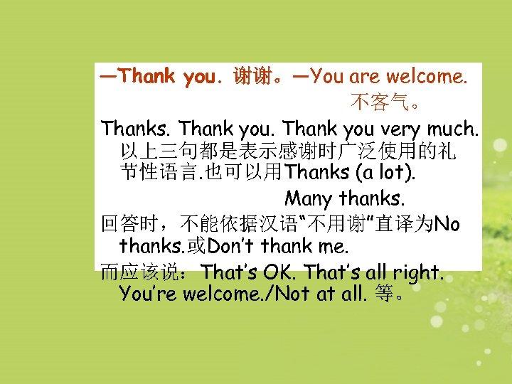 —Thank you. 谢谢。—You are welcome. 不客气。 Thanks. Thank you very much. 以上三句都是表示感谢时广泛使用的礼 节性语言. 也可以用Thanks