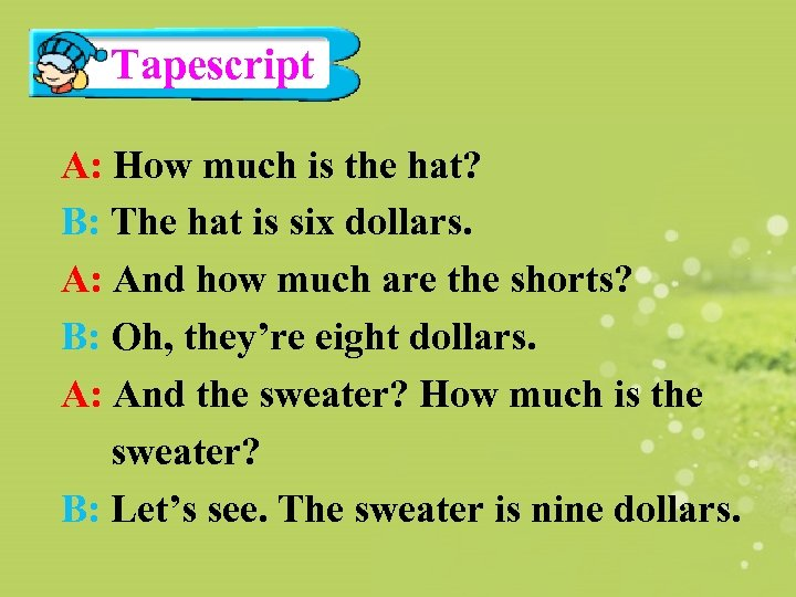 Tapescript A: How much is the hat? B: The hat is six dollars. A: