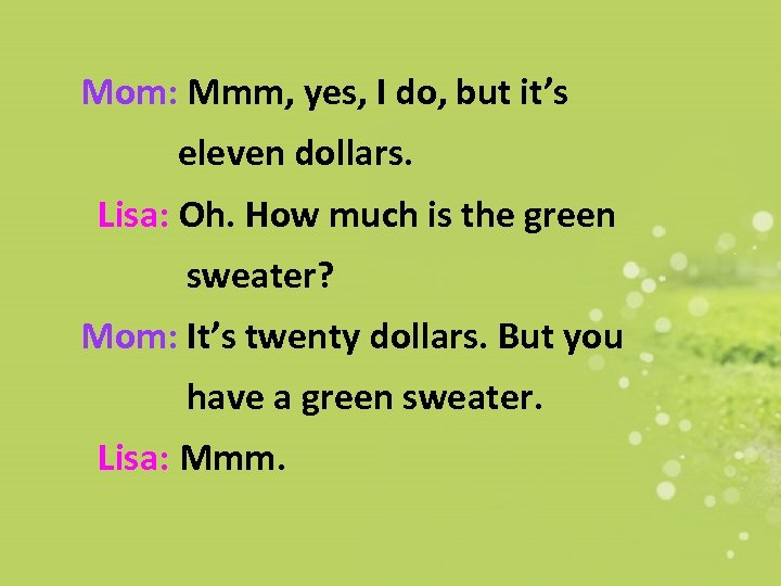 Mom: Mmm, yes, I do, but it's eleven dollars. Lisa: Oh. How much is