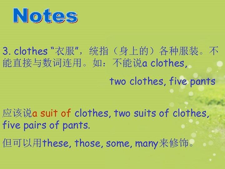 """3. clothes """"衣服"""",统指(身上的)各种服装。不 能直接与数词连用。如:不能说a clothes, two clothes, five pants 应该说a suit of clothes, two"""