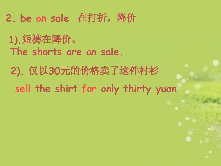 2. be on sale 在打折,降价 1). 短裤在降价。 The shorts are on sale. 2). 仅以