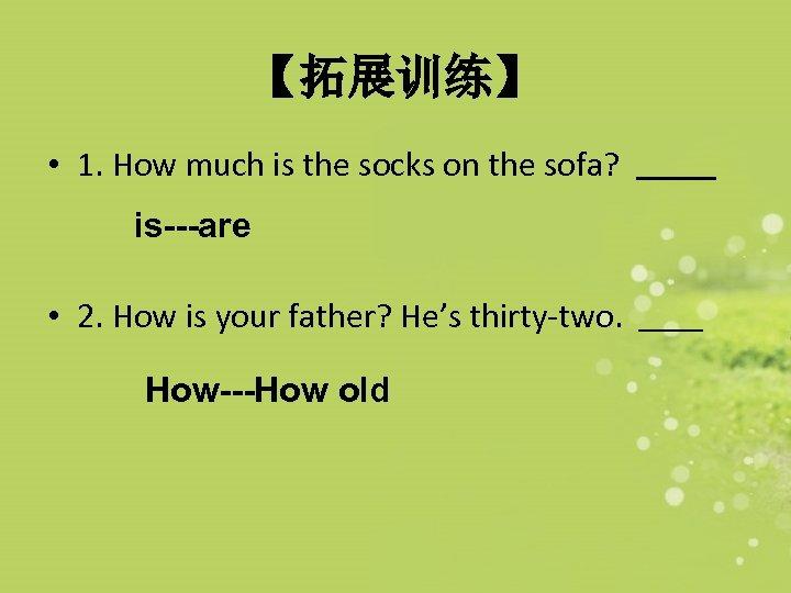 【拓展训练】 • 1. How much is the socks on the sofa? is---are • 2.
