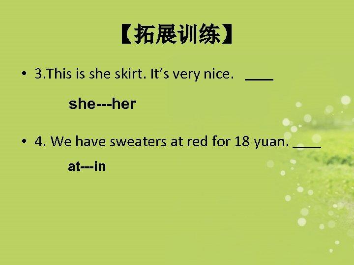 【拓展训练】 • 3. This is she skirt. It's very nice. she---her • 4. We