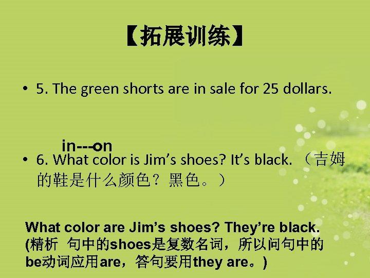 【拓展训练】 • 5. The green shorts are in sale for 25 dollars. in---on •