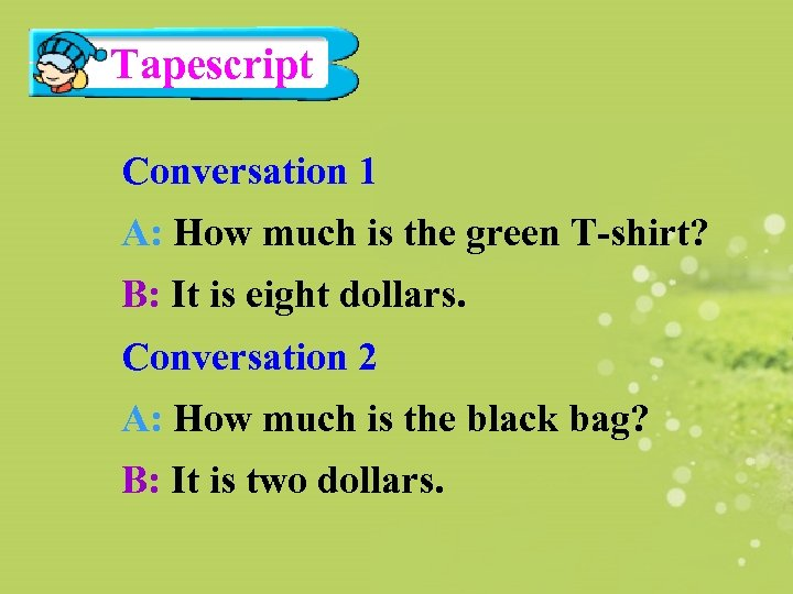 Tapescript Conversation 1 A: How much is the green T-shirt? B: It is eight