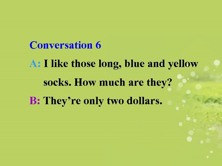 Conversation 6 A: I like those long, blue and yellow socks. How much are