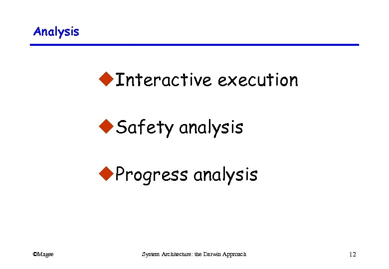 Analysis u. Interactive execution u. Safety analysis u. Progress analysis ©Magee System Architecture: the