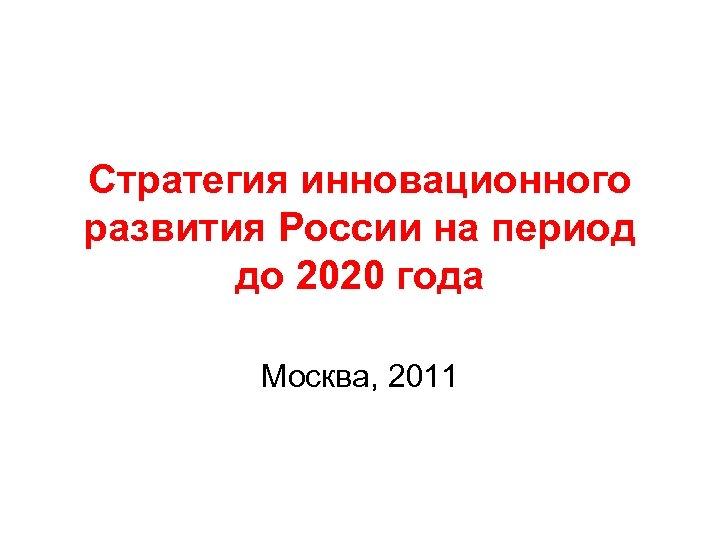 Стратегия инновационного развития России на период до 2020 года Москва, 2011