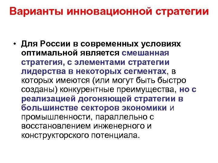 Варианты инновационной стратегии • Для России в современных условиях оптимальной является смешанная стратегия, с