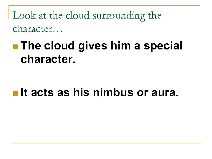Look at the cloud surrounding the character… n The cloud gives him a special