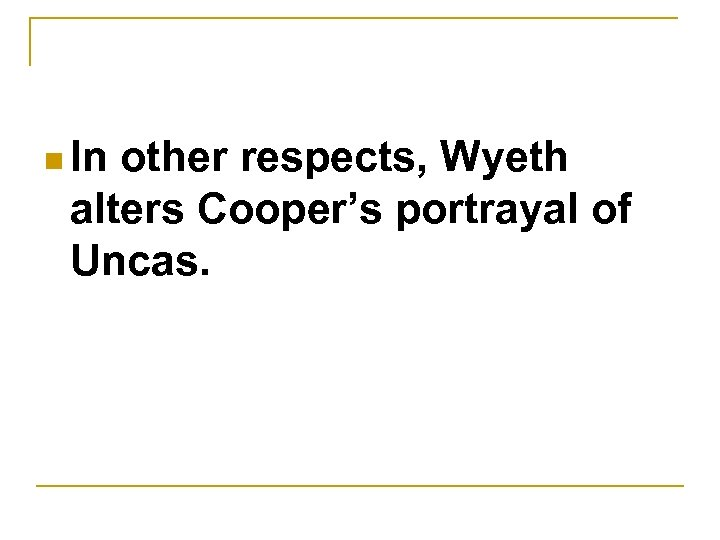 n In other respects, Wyeth alters Cooper's portrayal of Uncas.