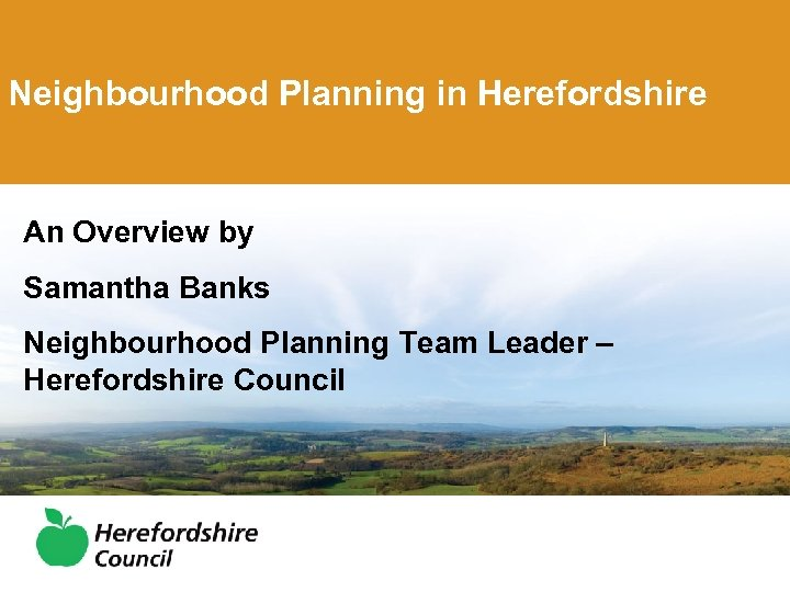 Neighbourhood Planning in Herefordshire An Overview by Samantha Banks Neighbourhood Planning Team Leader –