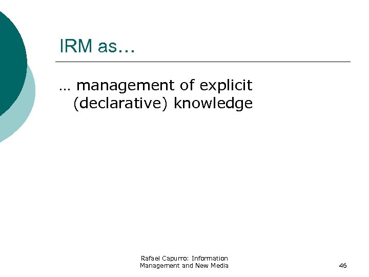 IRM as… … management of explicit (declarative) knowledge Rafael Capurro: Information Management and New