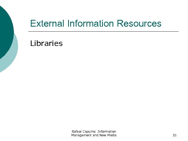 External Information Resources Libraries Rafael Capurro: Information Management and New Media 51