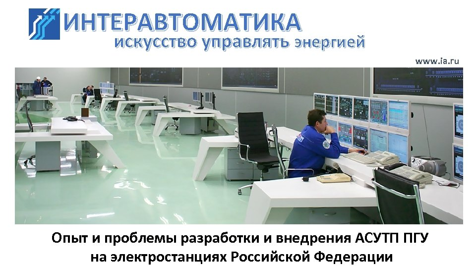 ИНТЕРАВТОМАТИКА искусство управлять энергией www. ia. ru Опыт и проблемы разработки и внедрения АСУТП