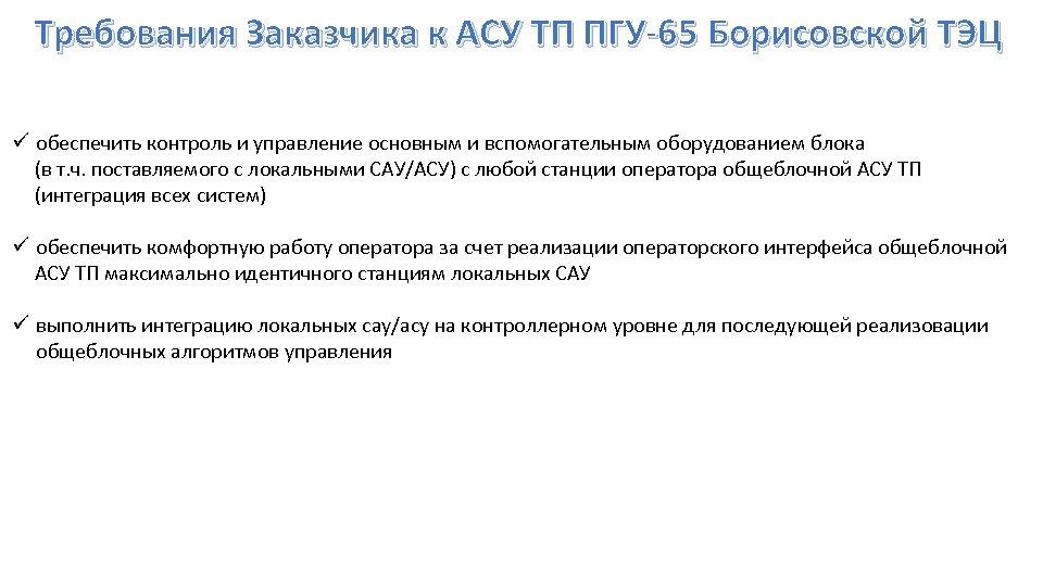 Требования Заказчика к АСУ ТП ПГУ-65 Борисовской ТЭЦ ü обеспечить контроль и управление основным