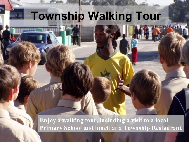 Township Walking Tour Enjoy a walking tour, including a visit to a local We