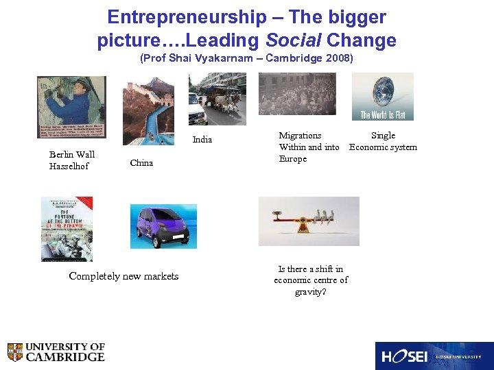 Entrepreneurship – The bigger picture…. Leading Social Change (Prof Shai Vyakarnam – Cambridge 2008)