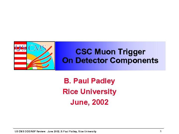 CSC Muon Trigger On Detector Components B. Paul Padley Rice University June, 2002 US