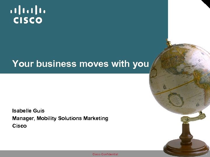 Your business moves with you Isabelle Guis Manager, Mobility Solutions Marketing Cisco Confidential 1