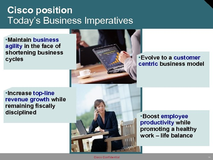 Cisco position Today's Business Imperatives • Maintain business agility in the face of shortening