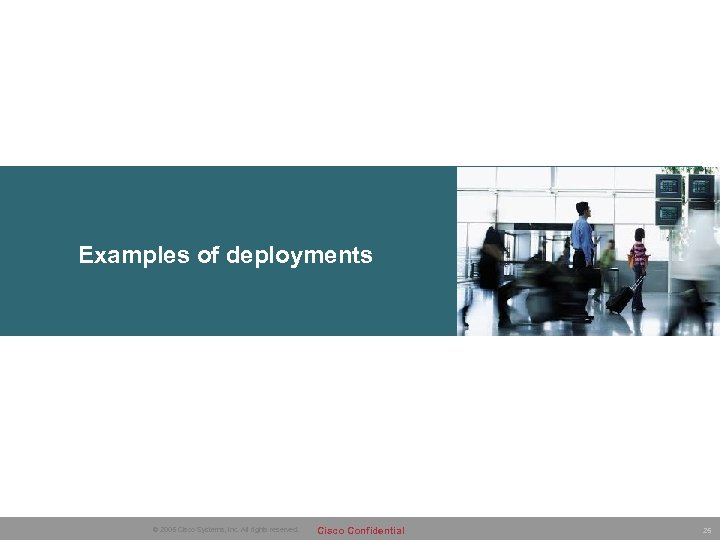 Examples of deployments © 2005 Cisco Systems, Inc. All rights reserved. Cisco Confidential 25