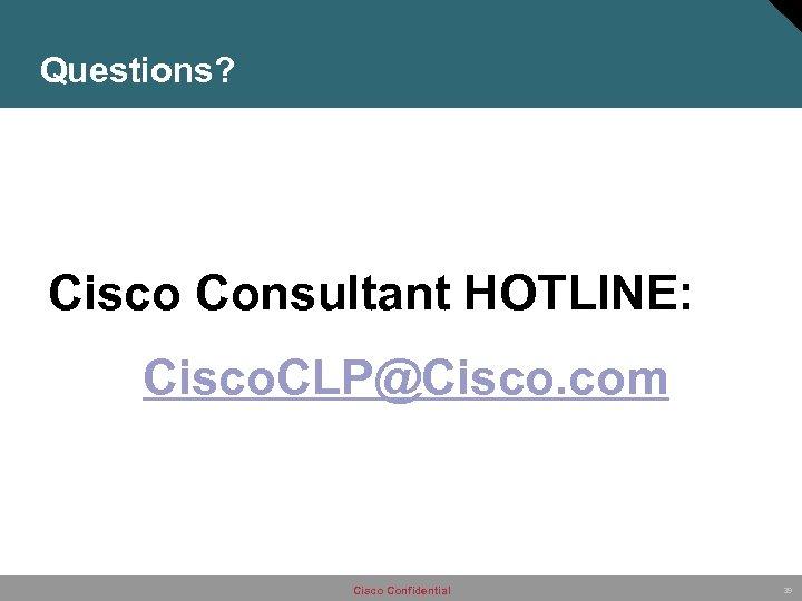 Questions? Cisco Consultant HOTLINE: Cisco. CLP@Cisco. com Cisco Confidential 39