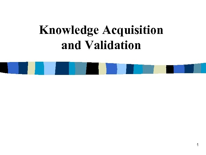 Knowledge Acquisition and Validation 1