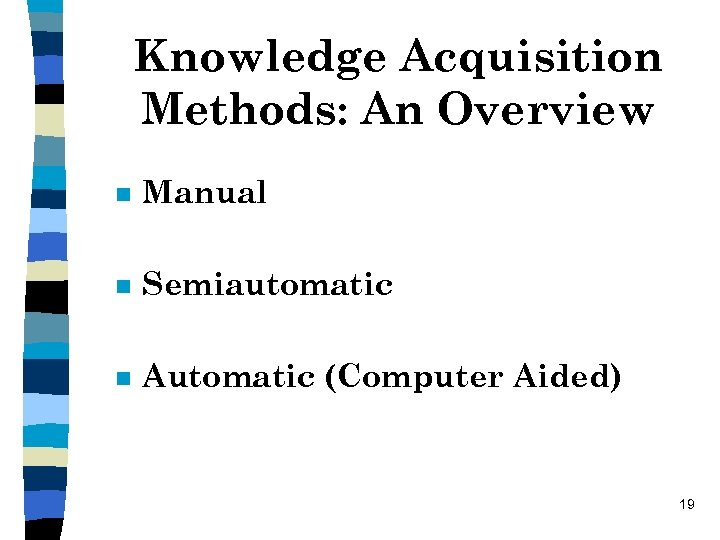 Knowledge Acquisition Methods: An Overview n Manual n Semiautomatic n Automatic (Computer Aided) 19