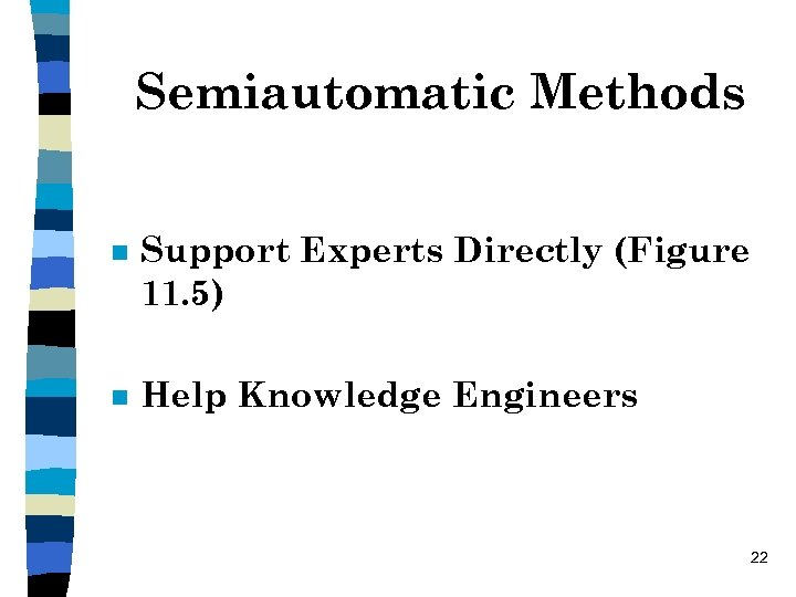 Semiautomatic Methods n Support Experts Directly (Figure 11. 5) n Help Knowledge Engineers 22