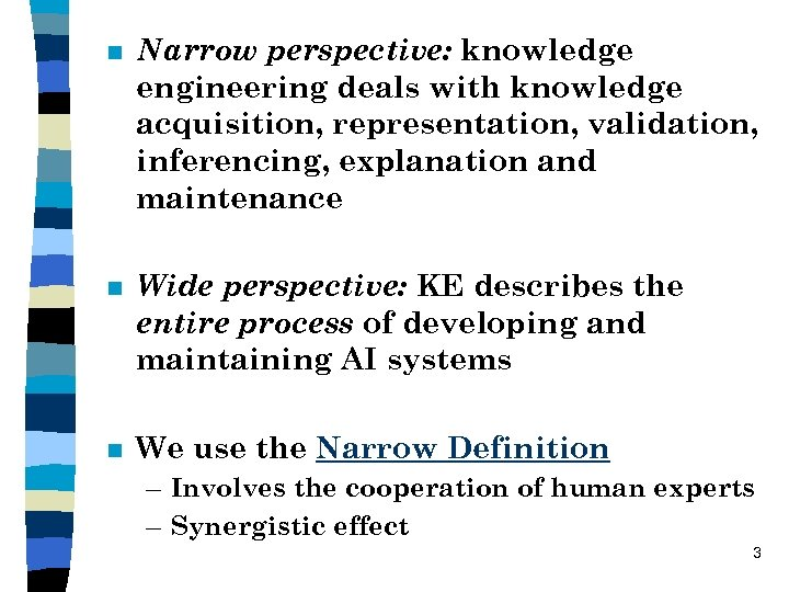 n Narrow perspective: knowledge engineering deals with knowledge acquisition, representation, validation, inferencing, explanation and