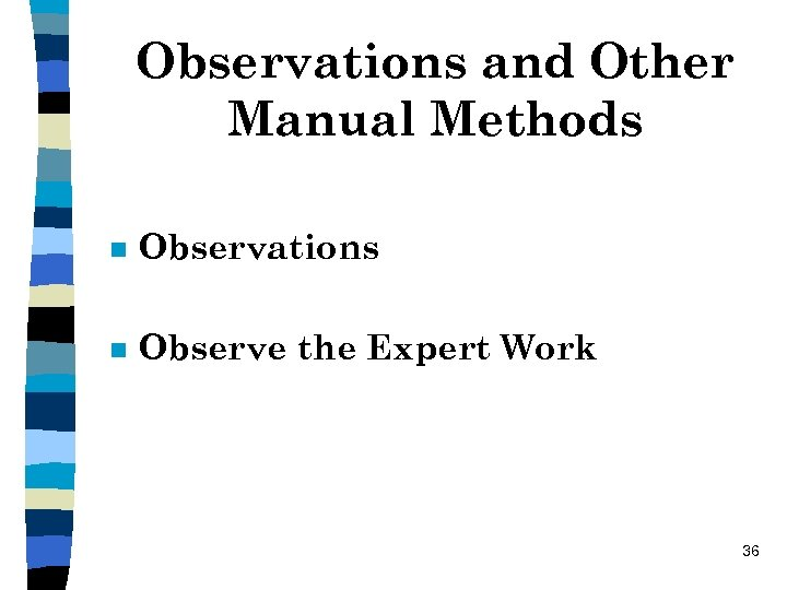 Observations and Other Manual Methods n Observations n Observe the Expert Work 36