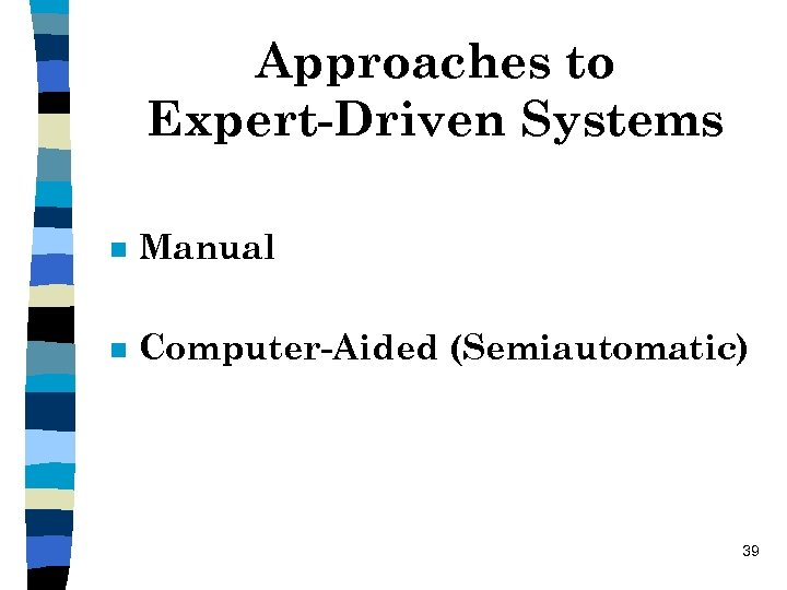 Approaches to Expert-Driven Systems n Manual n Computer-Aided (Semiautomatic) 39