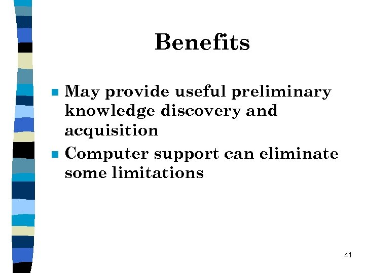 Benefits n n May provide useful preliminary knowledge discovery and acquisition Computer support can
