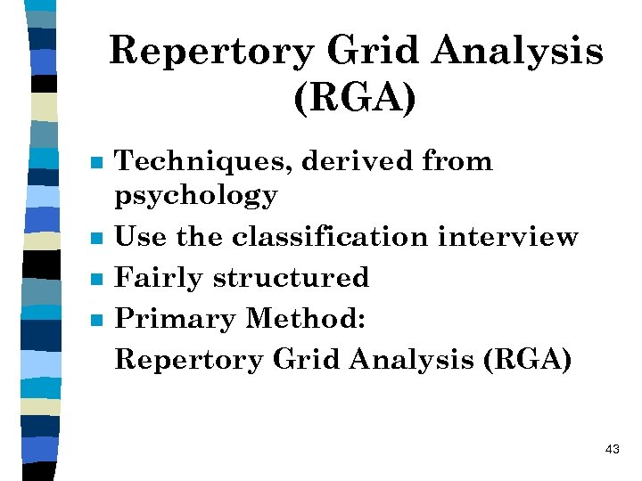 Repertory Grid Analysis (RGA) n n Techniques, derived from psychology Use the classification interview