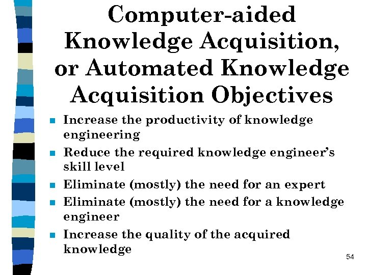 Computer-aided Knowledge Acquisition, or Automated Knowledge Acquisition Objectives n n n Increase the productivity