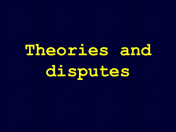 Theories and disputes