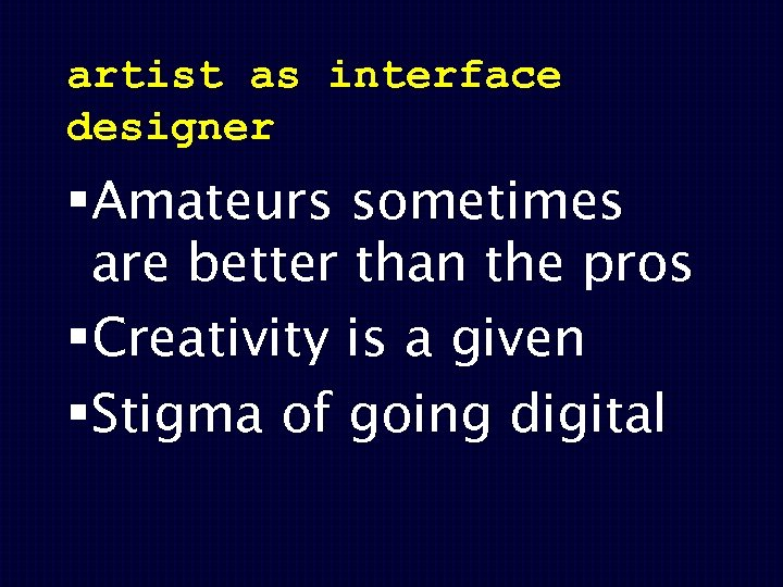 artist as interface designer §Amateurs sometimes are better than the pros §Creativity is a