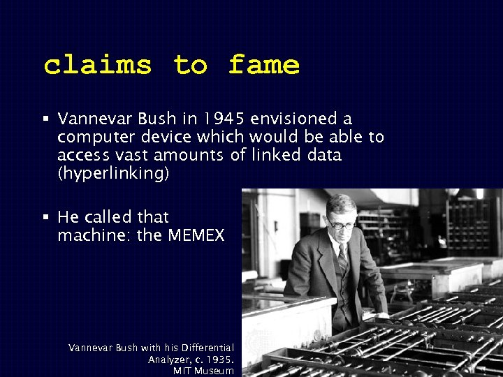 claims to fame § Vannevar Bush in 1945 envisioned a computer device which would