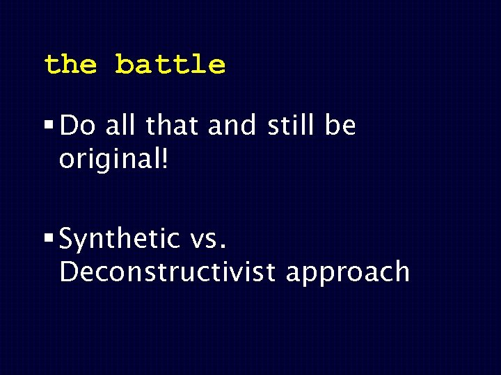 the battle § Do all that and still be original! § Synthetic vs. Deconstructivist